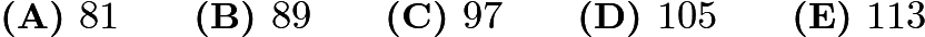 $\textbf{(A) }81 \qquad \textbf{(B) }89 \qquad \textbf{(C) }97\qquad \textbf{(D) }105 \qquad \textbf{(E) }113$