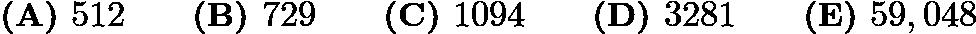 $\textbf{(A) } 512 \qquad \textbf{(B) } 729 \qquad \textbf{(C) } 1094 \qquad \textbf{(D) } 3281 \qquad \textbf{(E) } 59,048$