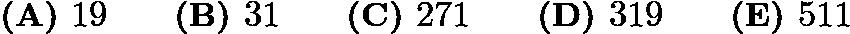 $\textbf{(A) }19\qquad \textbf{(B) }31\qquad \textbf{(C) }271\qquad \textbf{(D) }319\qquad \textbf{(E) }511\qquad$