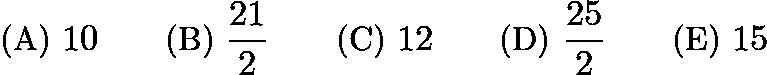 $\text {(A) } 10 \qquad \text {(B) } \frac{21}{2} \qquad \text {(C) } 12 \qquad \text {(D) } \frac{25}{2} \qquad \text {(E) } 15$
