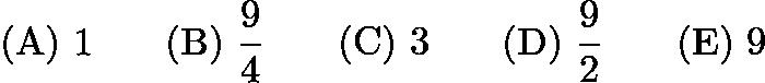 $\mathrm{(A)}\ 1\qquad\mathrm{(B)}\ \frac{9}{4}\qquad\mathrm{(C)}\ 3\qquad\mathrm{(D)}\ \frac{9}{2}\qquad\mathrm{(E)}\ 9$