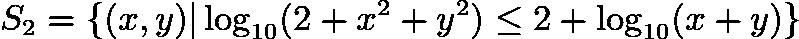 $S_2=\{(x,y) \log_{10}(2+x^2+y^2)\le 2+\log_{10}(x+y)\}$