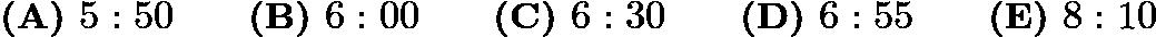 $\textbf{(A) }5:50\qquad\textbf{(B) }6:00\qquad\textbf{(C) }6:30\qquad\textbf{(D) }6:55\qquad \textbf{(E) }8:10$
