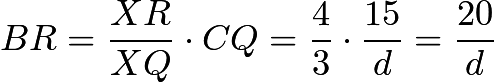 $BR = \frac{XR}{XQ} \cdot CQ = \frac{4}{3} \cdot \frac{15}{d} = \frac{20}{d}$