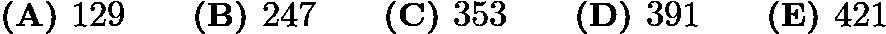 $\textbf{(A) }129\qquad \textbf{(B) }247\qquad \textbf{(C) }353\qquad \textbf{(D) }391\qquad \textbf{(E) }421\qquad$