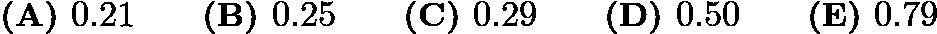 $\textbf{(A) }0.21 \qquad \textbf{(B) }0.25 \qquad \textbf{(C) }0.29 \qquad \textbf{(D) }0.50 \qquad \textbf{(E) }0.79 \qquad$