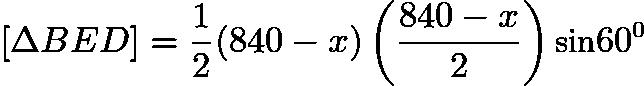 $[\Delta BED] = \frac{1}{2} (840 - x) \left (\frac{840-x}{2} \right) \textup{sin} 60^{0}$