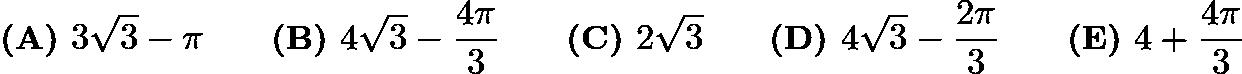 $\textbf{(A) }3\sqrt{3}-\pi\qquad\textbf{(B) }4\sqrt{3}-\frac{4\pi}{3}\qquad\textbf{(C) }2\sqrt{3}\qquad\textbf{(D) }4\sqrt{3}-\frac{2\pi}{3}\qquad\textbf{(E) }4+\frac{4\pi}{3}$