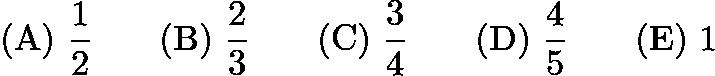 $\mathrm{(A)}\ \frac 12 \qquad\mathrm{(B)}\ \frac 23 \qquad\mathrm{(C)}\ \frac 34 \qquad\mathrm{(D)}\ \frac 45 \qquad\mathrm{(E)}\ 1$