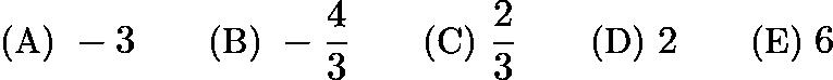 $\text{(A)}\ -3 \qquad \text{(B)}\ -\frac{4}{3} \qquad \text{(C)}\ \frac{2}{3} \qquad \text{(D)}\ 2 \qquad \text{(E)}\ 6$