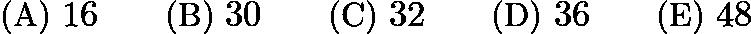 $\text{(A) } 16 \qquad \text{(B) } 30 \qquad \text{(C) } 32 \qquad \text{(D) } 36 \qquad \text{(E) } 48$