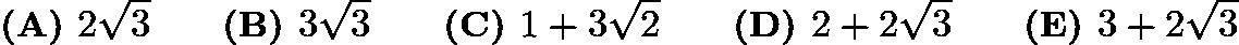 $\textbf {(A) } 2\sqrt{3} \qquad \textbf {(B) } 3\sqrt{3} \qquad \textbf {(C) } 1+3\sqrt{2} \qquad \textbf {(D) } 2+2\sqrt{3} \qquad \textbf {(E) } 3+2\sqrt{3}$