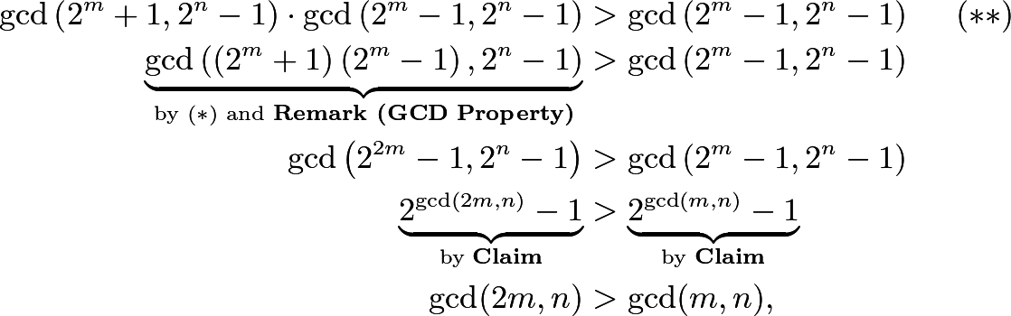 \begin{align*} \gcd\left(2^m+1,2^n-1\right)\cdot\gcd\left(2^m-1,2^n-1\right)&>\gcd\left(2^m-1,2^n-1\right) \hspace{5mm} (**) \\ \underbrace{\gcd\left(\left(2^m+1\right)\left(2^m-1\right),2^n-1\right)}_{\text{by }(*)\text{ and }\textbf{Remark (GCD Property)}}&>\gcd\left(2^m-1,2^n-1\right) \\ \gcd\left(2^{2m}-1,2^n-1\right)&>\gcd\left(2^m-1,2^n-1\right) \\ \underbrace{2^{\gcd(2m,n)}-1}_{\text{by }\textbf{Claim}}&>\underbrace{2^{\gcd(m,n)}-1}_{\text{by }\textbf{Claim}} \\ \gcd(2m,n)&>\gcd(m,n), \end{align*}