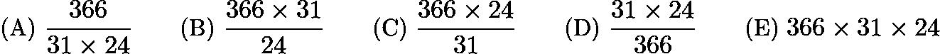 $\text{(A)}\ \frac{366}{31\times 24} \qquad \text{(B)}\ \frac{366\times 31}{24}\qquad \text{(C)}\ \frac{366\times 24}{31}\qquad \text{(D)}\ \frac{31\times 24}{366}\qquad \text{(E)}\ 366\times 31\times 24$