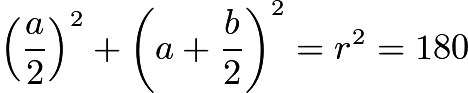 $\left(\frac{a}{2}\right)^2 + \left(a + \frac{b}{2}\right)^2 = r^2 = 180$