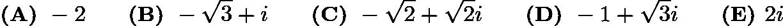 $\textbf{(A) }-2 \qquad \textbf{(B) }-\sqrt3+i \qquad \textbf{(C) }-\sqrt2+\sqrt2 i \qquad \textbf{(D) }-1+\sqrt3 i\qquad \textbf{(E) }2i$