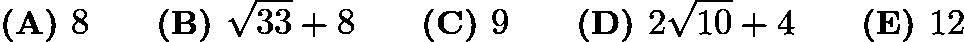 $\textbf{(A) }8 \qquad \textbf{(B) }\sqrt{33}+8\qquad \textbf{(C) }9 \qquad \textbf{(D) }2\sqrt{10}+4 \qquad \textbf{(E) }12 \qquad$