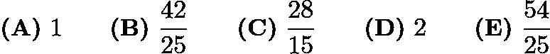 $\textbf{(A)}\ 1\qquad\textbf{(B)}\ \frac{42}{25}\qquad\textbf{(C)}\ \frac{28}{15}\qquad\textbf{(D)}\ 2\qquad\textbf{(E)}\ \frac{54}{25}$