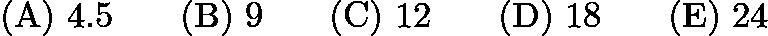 $\mathrm{(A) \ } 4.5\qquad \mathrm{(B) \ } 9\qquad \mathrm{(C) \ } 12\qquad \mathrm{(D) \ } 18\qquad \mathrm{(E) \ } 24$