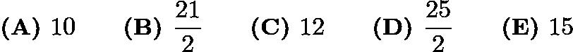 $\textbf{(A) } 10 \qquad\textbf{(B) } \frac{21}{2} \qquad\textbf{(C) } 12 \qquad\textbf{(D) } \frac{25}{2} \qquad\textbf{(E) } 15$