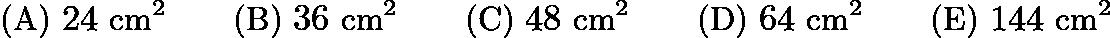 $\text{(A)}\ 24\text{ cm}^2 \qquad \text{(B)}\ 36\text{ cm}^2 \qquad \text{(C)}\ 48\text{ cm}^2 \qquad \text{(D)}\ 64\text{ cm}^2 \qquad \text{(E)}\ 144\text{ cm}^2$