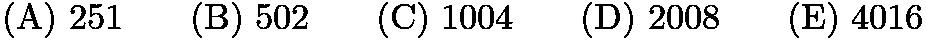 $\mathrm{(A)}\ 251\qquad\mathrm{(B)}\ 502\qquad\mathrm{(C)}\ 1004\qquad\mathrm{(D)}\ 2008\qquad\mathrm{(E)}\ 4016$