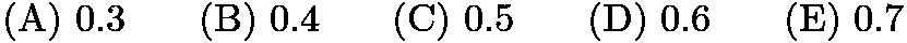 $\mathrm{(A) \ } 0.3\qquad \mathrm{(B) \ } 0.4\qquad \mathrm{(C) \ } 0.5\qquad \mathrm{(D) \ } 0.6\qquad \mathrm{(E) \ } 0.7$