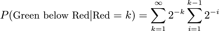 $P(\text{Green below Red}|\text{Red}=k)=\sum\limits_{k=1}^{\infty}2^{-k}\sum\limits_{i=1}^{k-1}2^{-i}$