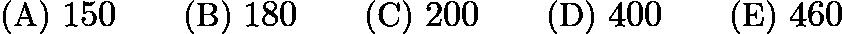 $\text{(A)}\ 150 \qquad \text{(B)}\ 180 \qquad \text{(C)}\ 200 \qquad \text{(D)}\ 400 \qquad \text{(E)}\ 460$