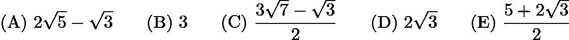$\mathrm{(A)}\ 2\sqrt{5}-\sqrt{3}\qquad\mathrm{(B)}\ 3\qquad\mathrm{(C)}\ \frac{3\sqrt{7}-\sqrt{3}}{2}\qquad\mathrm{(D)}\ 2\sqrt{3}\qquad\mathrm{(E)}\ \frac{5+2\sqrt{3}}{2}$
