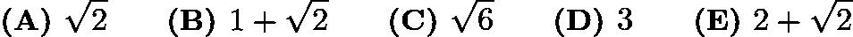 $\textbf{(A) } \sqrt{2} \qquad\textbf{(B) } 1+\sqrt{2} \qquad\textbf{(C) } \sqrt{6} \qquad\textbf{(D) } 3 \qquad\textbf{(E) } 2+\sqrt{2}$
