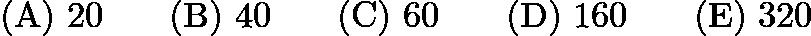 $\mathrm{(A)}\ 20\qquad\mathrm{(B)}\ 40\qquad\mathrm{(C)}\ 60\qquad\mathrm{(D)}\ 160\qquad\mathrm{(E)}\ 320$
