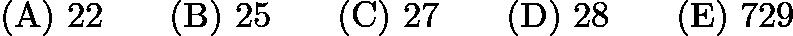 $\mathrm{(A) \ } 22\qquad \mathrm{(B) \ } 25\qquad \mathrm{(C) \ } 27\qquad \mathrm{(D) \ } 28\qquad \mathrm{(E) \ } 729$