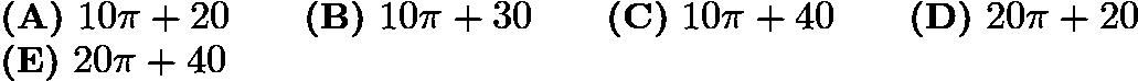 $\textbf{(A)}\ 10\pi+20\qquad\textbf{(B)}\ 10\pi+30\qquad\textbf{(C)}\ 10\pi+40\qquad\textbf{(D)}\ 20\pi+20\qquad \\ \textbf{(E)}\ 20\pi+40$