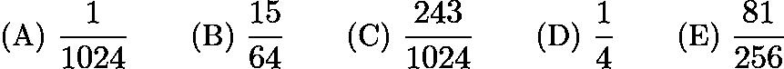 $\text{(A)}\ \frac{1}{1024} \qquad \text{(B)}\ \frac{15}{64} \qquad \text{(C)}\ \frac{243}{1024} \qquad \text{(D)}\ \frac{1}{4} \qquad \text{(E)}\ \frac{81}{256}$