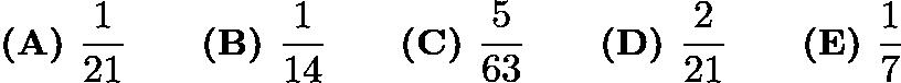 $\textbf{(A) }\dfrac{1}{21}\qquad\textbf{(B) }\dfrac{1}{14}\qquad\textbf{(C) }\dfrac{5}{63}\qquad\textbf{(D) }\dfrac{2}{21}\qquad\textbf{(E) }\dfrac{1}{7}$