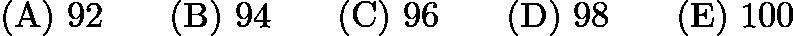 $\mathrm{(A)}\ 92\qquad\mathrm{(B)}\ 94\qquad\mathrm{(C)}\ 96\qquad\mathrm{(D)}\ 98 \qquad\mathrm{(E)}\ 100$