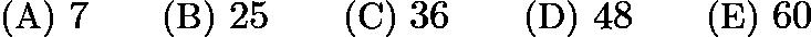 $\text{(A)}\ 7 \qquad \text{(B)}\ 25 \qquad \text{(C)}\ 36 \qquad \text{(D)}\ 48 \qquad \text{(E)}\ 60$