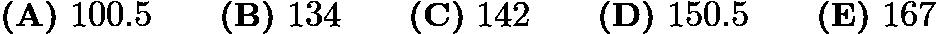 $\textbf{(A)} ~100.5 \qquad\textbf{(B)} ~134 \qquad\textbf{(C)} ~142 \qquad\textbf{(D)} ~150.5 \qquad\textbf{(E)} ~167$