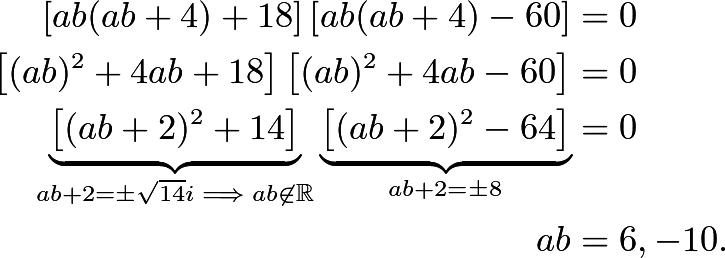 \begin{align*} \left[ab(ab+4)+18\right]\left[ab(ab+4)-60\right]&=0 \\ \left[(ab)^2+4ab+18\right]\left[(ab)^2+4ab-60\right]&=0 \\ \underbrace{\left[(ab+2)^2+14\right]}_{ab+2=\pm\sqrt{14}i\implies ab\not\in\mathbb R}\underbrace{\left[(ab+2)^2-64\right]}_{ab+2=\pm8}&=0 \\ ab&=6,-10. \end{align*}