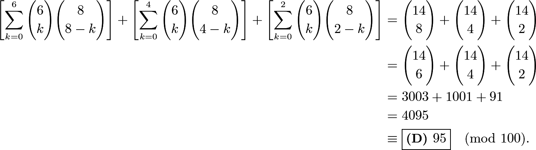 \begin{align*} \left[\sum_{k=0}^{6}\binom{6}{k}\binom{8}{8-k}\right]+\left[\sum_{k=0}^{4}\binom{6}{k}\binom{8}{4-k}\right]+\left[\sum_{k=0}^{2}\binom{6}{k}\binom{8}{2-k}\right]&=\binom{14}{8}+\binom{14}{4}+\binom{14}{2} \\ &=\binom{14}{6}+\binom{14}{4}+\binom{14}{2} \\ &=3003+1001+91 \\ &=4095 \\ &\equiv\boxed{\textbf{(D) } 95}\pmod{100}. \end{align*}