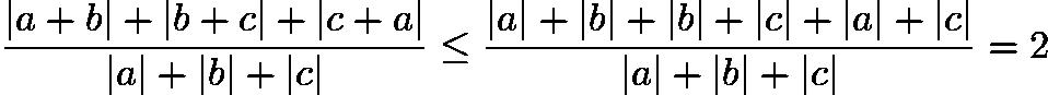 $\frac{|a+b|+|b+c|+|c+a|}{|a|+|b|+|c|} \le\frac{|a|+|b|+|b|+|c|+|a|+|c|}{|a|+|b|+|c|}=2$