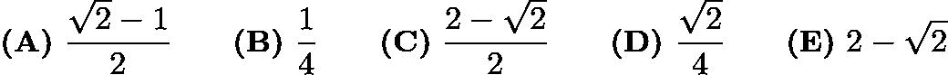 $\textbf{(A)}\ \frac{\sqrt{2} - 1}{2} \qquad \textbf{(B)}\ \frac{1}{4} \qquad \textbf{(C)}\ \frac{2 - \sqrt{2}}{2} \qquad \textbf{(D)}\ \frac{\sqrt{2}}{4} \qquad \textbf{(E)}\ 2 - \sqrt{2}$