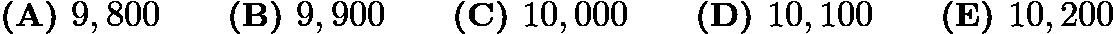 $\textbf{(A) } 9,800 \qquad \textbf{(B) } 9,900 \qquad \textbf{(C) } 10,000 \qquad \textbf{(D) } 10,100 \qquad \textbf{(E) } 10,200$
