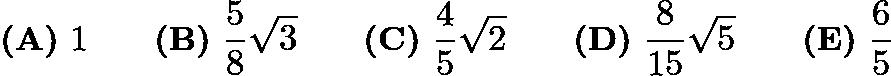 $\textbf{(A)}\ 1 \qquad \textbf{(B)}\ \frac{5}{8}\sqrt{3} \qquad \textbf{(C)}\ \frac{4}{5}\sqrt{2} \qquad \textbf{(D)}\ \frac{8}{15}\sqrt{5} \qquad \textbf{(E)}\ \frac{6}{5}$