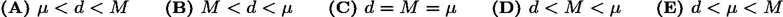$\textbf{(A) } \mu < d < M \qquad\textbf{(B) } M < d < \mu \qquad\textbf{(C) } d = M =\mu \qquad\textbf{(D) } d < M < \mu \qquad\textbf{(E) } d < \mu < M$