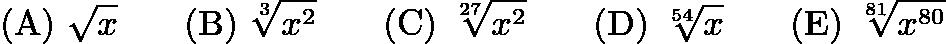 $\mathrm{(A) \ } \sqrt{x}\qquad \mathrm{(B) \ } \sqrt[3]{x^{2}}\qquad \mathrm{(C) \ } \sqrt[27]{x^{2}}\qquad \mathrm{(D) \ } \sqrt[54]{x}\qquad \mathrm{(E) \ } \sqrt[81]{x^{80}}$