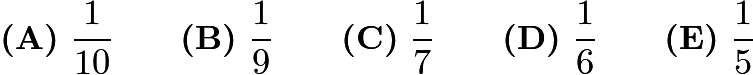 $\textbf{(A)}\ \dfrac{1}{10} \qquad \textbf{(B)}\ \dfrac{1}{9} \qquad \textbf{(C)}\ \dfrac{1}{7} \qquad \textbf{(D)}\ \dfrac{1}{6} \qquad \textbf{(E)}\ \dfrac{1}{5}$
