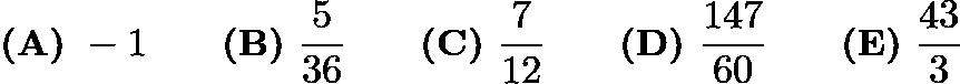 $\textbf{(A)}\ -1 \qquad \textbf{(B)}\ \frac{5}{36} \qquad \textbf{(C)}\ \frac{7}{12} \qquad \textbf{(D)}\ \frac{147}{60} \qquad \textbf{(E)}\ \frac{43}{3}$