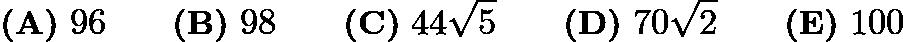 $\textbf{(A)}\ 96 \qquad\textbf{(B)}\ 98 \qquad\textbf{(C)}\ 44\sqrt5 \qquad\textbf{(D)}\ 70\sqrt2 \qquad\textbf{(E)}\ 100$